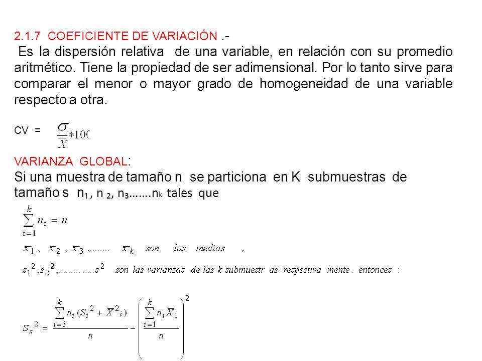 2.1.7 COEFICIENTE DE VARIACIÓN.- Es la dispersión relativa de una variable, en relación con su promedio aritmético. Tiene la propiedad de ser adimensi