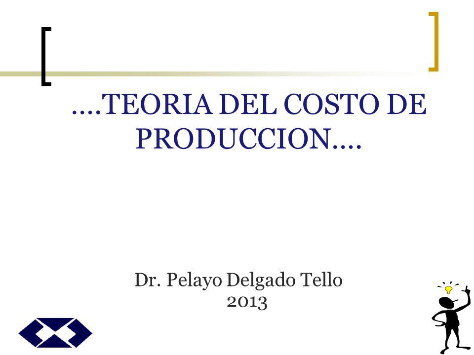 ….TEORIA DEL COSTO DE PRODUCCION…. Dr. Pelayo Delgado Tello 2013