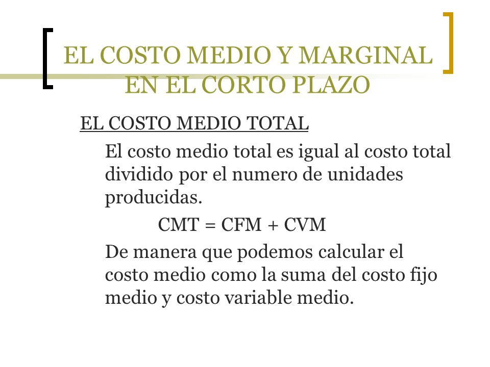 EL COSTO MEDIO Y MARGINAL EN EL CORTO PLAZO EL COSTO MEDIO TOTAL El costo medio total es igual al costo total dividido por el numero de unidades produ