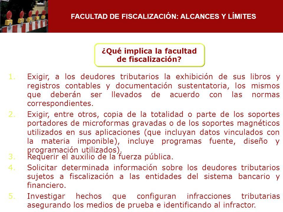 FACULTAD DE FISCALIZACIÓN: ALCANCES Y LÍMITES 1.Exigir, a los deudores tributarios la exhibición de sus libros y registros contables y documentación s