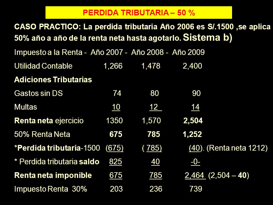 PERDIDA TRIBUTARIA – 50 % CASO PRACTICO: La perdida tributaria Año 2006 es S/.1500,se aplica 50% año a año de la renta neta hasta agotarlo. Sistema b)