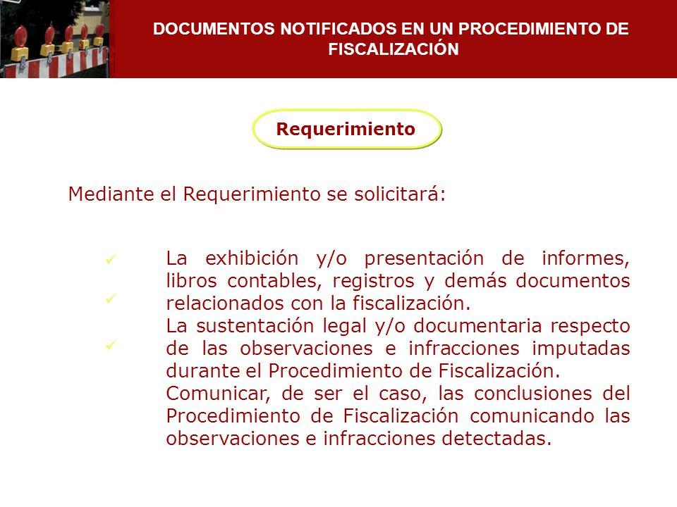 DOCUMENTOS NOTIFICADOS EN UN PROCEDIMIENTO DE FISCALIZACIÓN Requerimiento Mediante el Requerimiento se solicitará: La exhibición y/o presentación de i