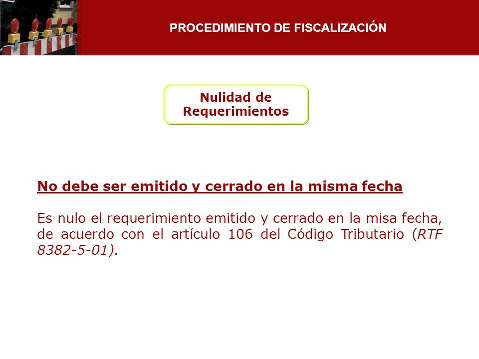 PROCEDIMIENTO DE FISCALIZACIÓN Nulidad de Requerimientos No debe ser emitido y cerrado en la misma fecha Es nulo el requerimiento emitido y cerrado en