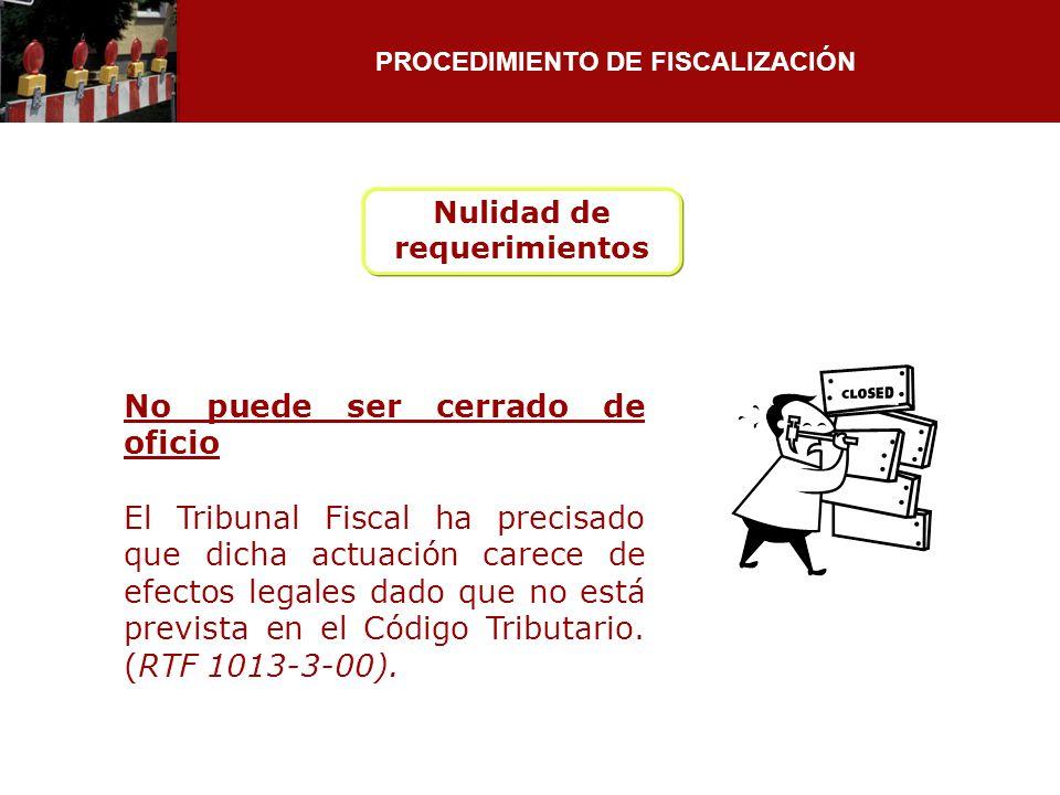 PROCEDIMIENTO DE FISCALIZACIÓN Nulidad de requerimientos No puede ser cerrado de oficio El Tribunal Fiscal ha precisado que dicha actuación carece de