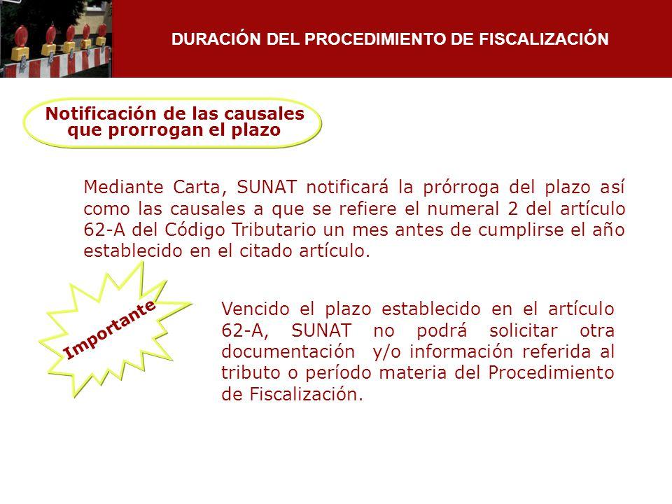 DURACIÓN DEL PROCEDIMIENTO DE FISCALIZACIÓN Notificación de las causales que prorrogan el plazo Mediante Carta, SUNAT notificará la prórroga del plazo
