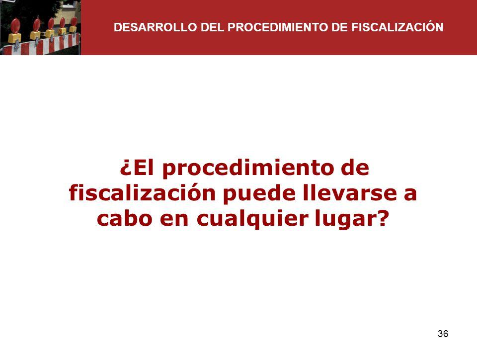 36 ¿El procedimiento de fiscalización puede llevarse a cabo en cualquier lugar? DESARROLLO DEL PROCEDIMIENTO DE FISCALIZACIÓN