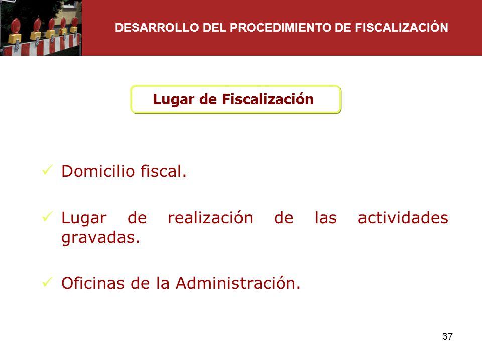 37 Lugar de Fiscalización Domicilio fiscal. Lugar de realización de las actividades gravadas. Oficinas de la Administración. DESARROLLO DEL PROCEDIMIE