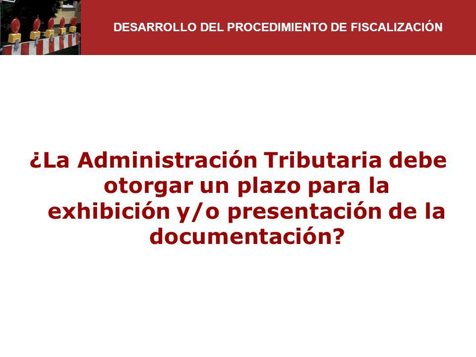 ¿La Administración Tributaria debe otorgar un plazo para la exhibición y/o presentación de la documentación? DESARROLLO DEL PROCEDIMIENTO DE FISCALIZA