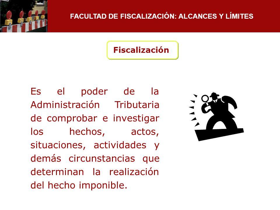 FACULTAD DE FISCALIZACIÓN: ALCANCES Y LÍMITES Fiscalización Es el poder de la Administración Tributaria de comprobar e investigar los hechos, actos, s