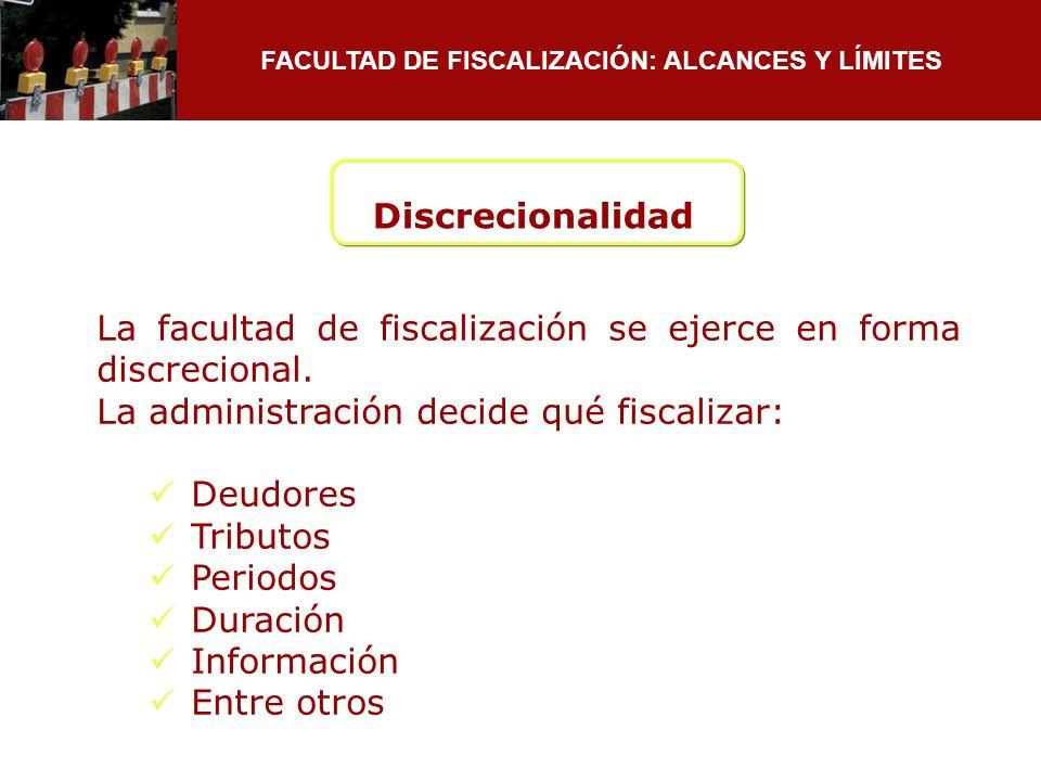 FACULTAD DE FISCALIZACIÓN: ALCANCES Y LÍMITES La facultad de fiscalización se ejerce en forma discrecional. La administración decide qué fiscalizar: D