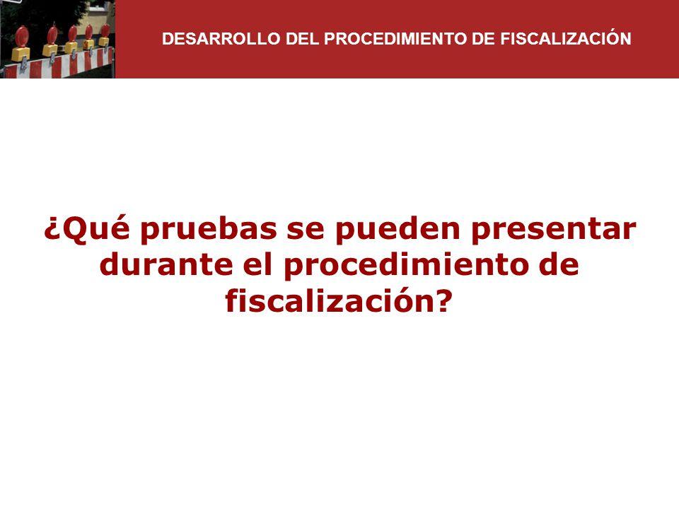 ¿Qué pruebas se pueden presentar durante el procedimiento de fiscalización? DESARROLLO DEL PROCEDIMIENTO DE FISCALIZACIÓN
