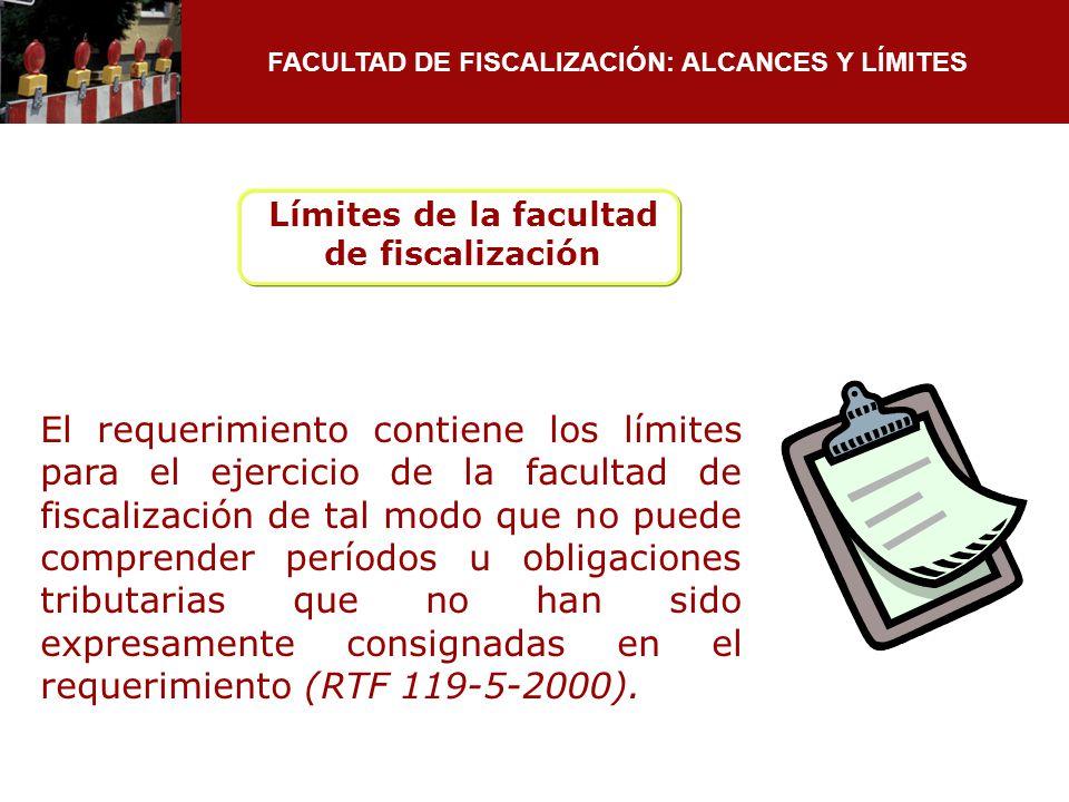 FACULTAD DE FISCALIZACIÓN: ALCANCES Y LÍMITES El requerimiento contiene los límites para el ejercicio de la facultad de fiscalización de tal modo que