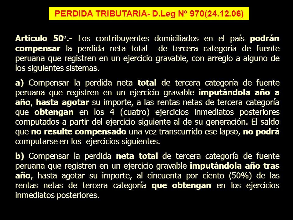 PERDIDA TRIBUTARIA- D.Leg Nº 970(24.12.06) Articulo 50°.- Los contribuyentes domiciliados en el país podrán compensar la perdida neta total de tercera