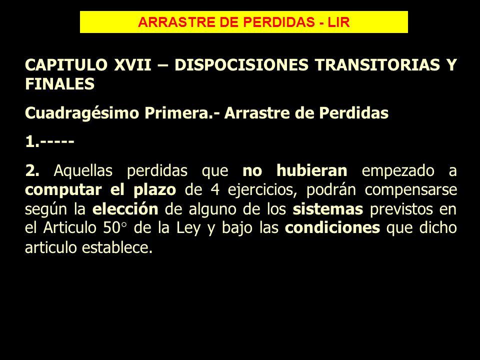 ARRASTRE DE PERDIDAS - LIR CAPITULO XVII – DISPOCISIONES TRANSITORIAS Y FINALES Cuadragésimo Primera.- Arrastre de Perdidas 1.----- 2. Aquellas perdid