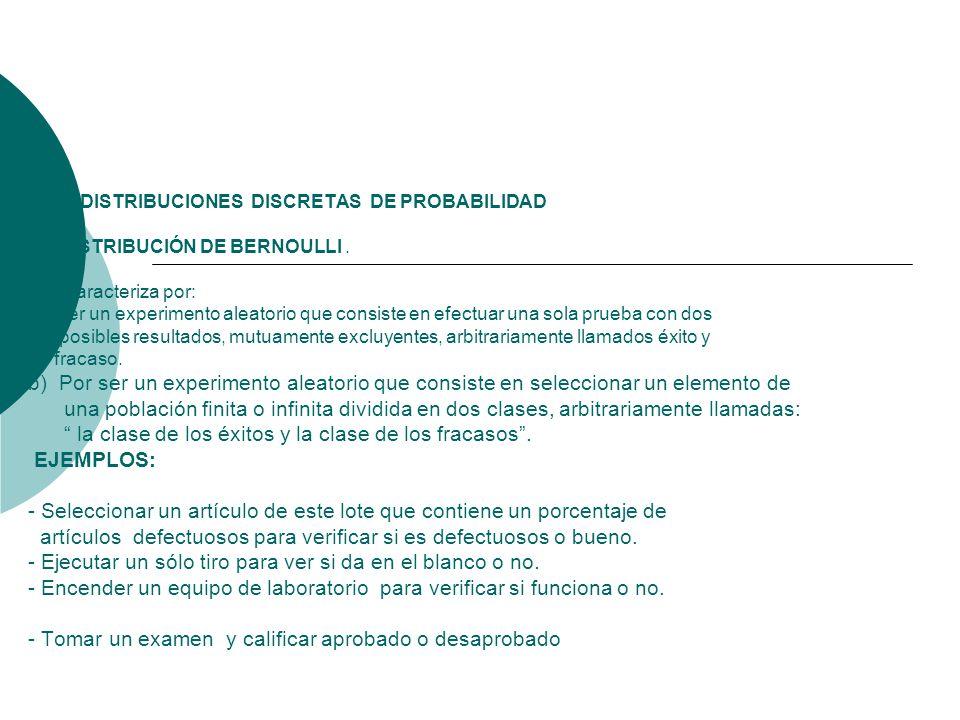 4.0 DISTRIBUCIONES DISCRETAS DE PROBABILIDAD 4.1 DISTRIBUCIÓN DE BERNOULLI. Se caracteriza por: a) Ser un experimento aleatorio que consiste en efectu