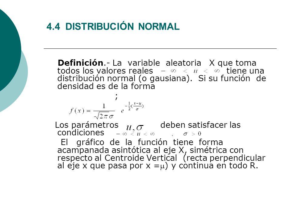 4.4 DISTRIBUCIÓN NORMAL Definición.- La variable aleatoria X que toma todos los valores reales tiene una distribución normal (o gausiana). Si su funci
