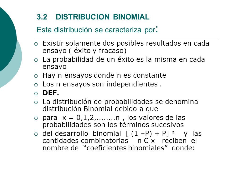 3.2 DISTRIBUCION BINOMIAL Esta distribución se caracteriza por : Existir solamente dos posibles resultados en cada ensayo ( éxito y fracaso) La probab