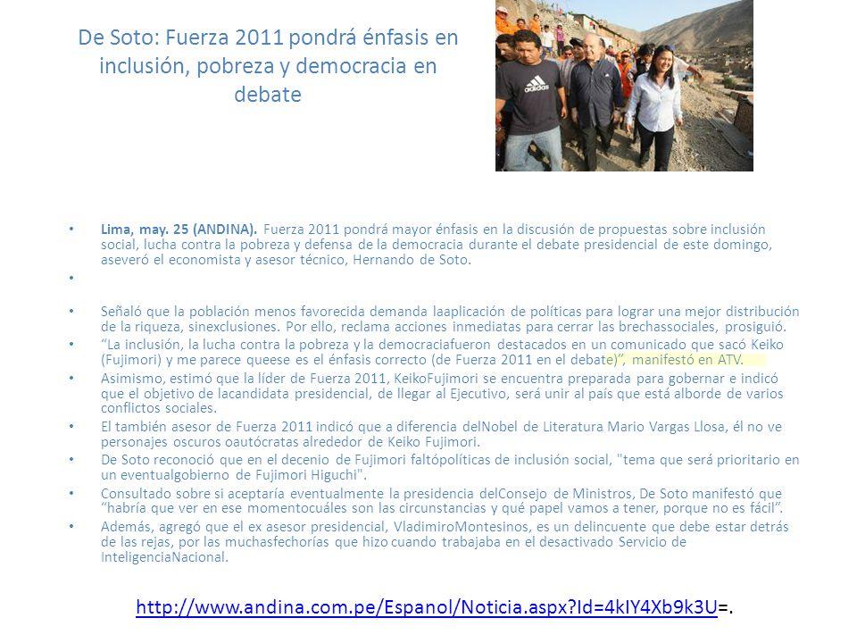 De Soto: Fuerza 2011 pondrá énfasis en inclusión, pobreza y democracia en debate Lima, may. 25 (ANDINA). Fuerza 2011 pondrá mayor énfasis en la discus