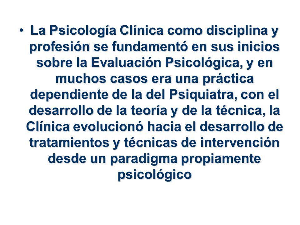 La Psicología Clínica como disciplina y profesión se fundamentó en sus inicios sobre la Evaluación Psicológica, y en muchos casos era una práctica dep