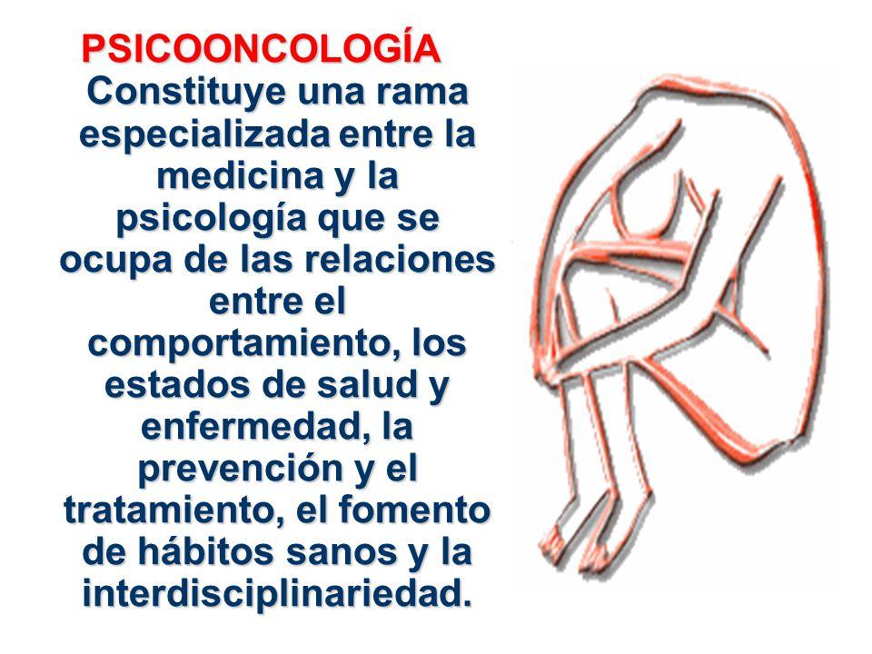 PSICOONCOLOGÍA Constituye una rama especializada entre la medicina y la psicología que se ocupa de las relaciones entre el comportamiento, los estados
