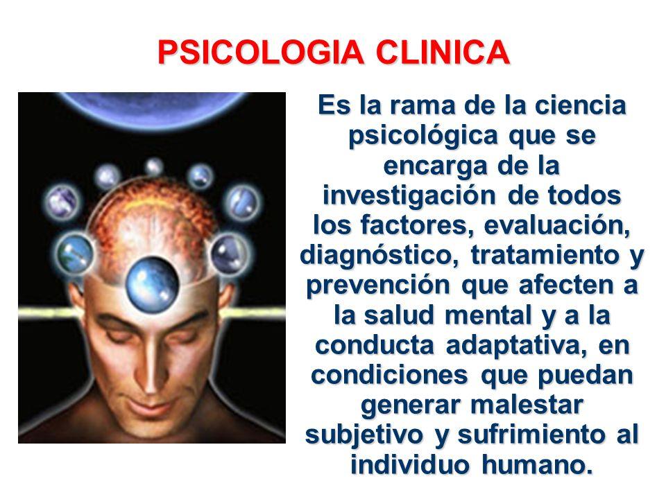 PSICOLOGIA CLINICA Es la rama de la ciencia psicológica que se encarga de la investigación de todos los factores, evaluación, diagnóstico, tratamiento