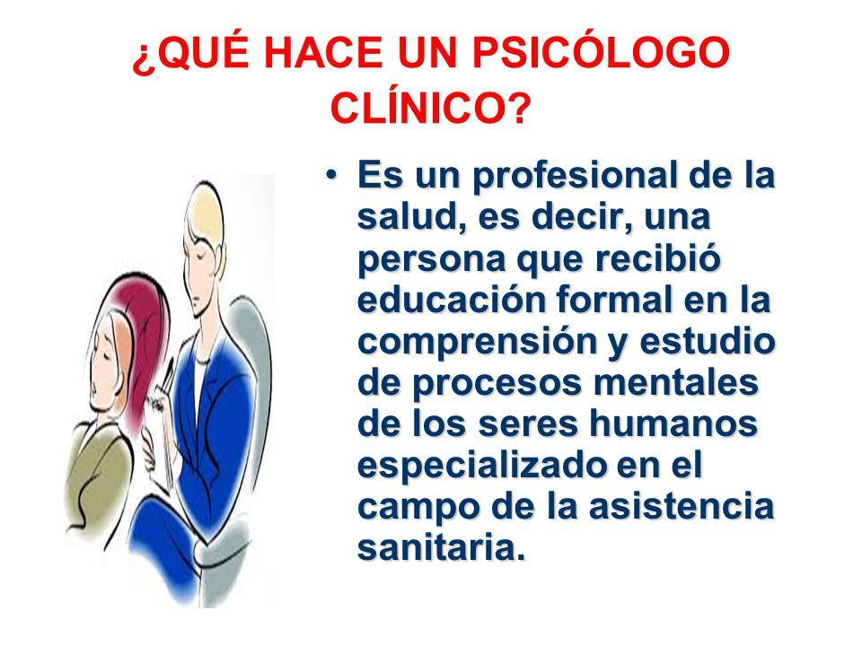 ¿QUÉ HACE UN PSICÓLOGO CLÍNICO? Es un profesional de la salud, es decir, una persona que recibió educación formal en la comprensión y estudio de proce