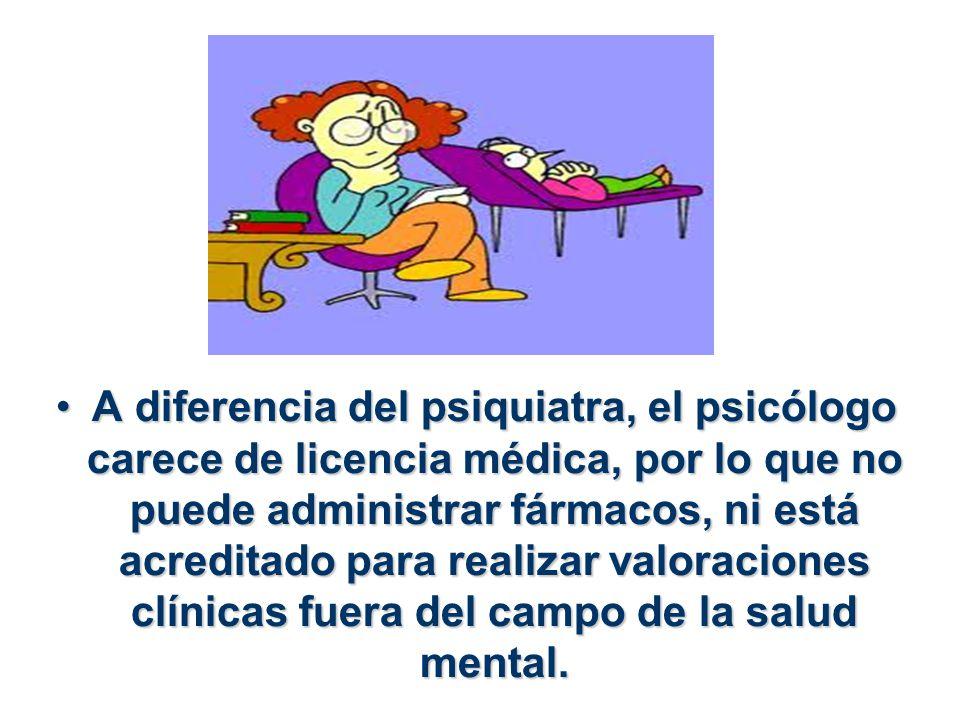 A diferencia del psiquiatra, el psicólogo carece de licencia médica, por lo que no puede administrar fármacos, ni está acreditado para realizar valora