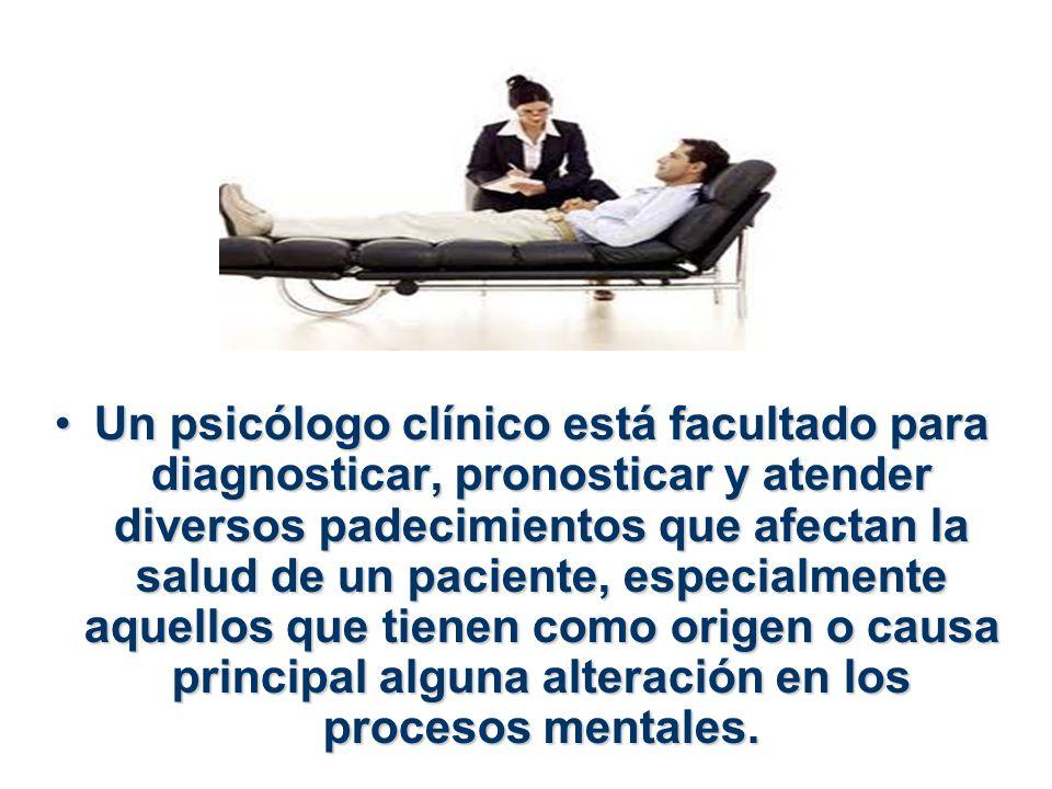 Un psicólogo clínico está facultado para diagnosticar, pronosticar y atender diversos padecimientos que afectan la salud de un paciente, especialmente