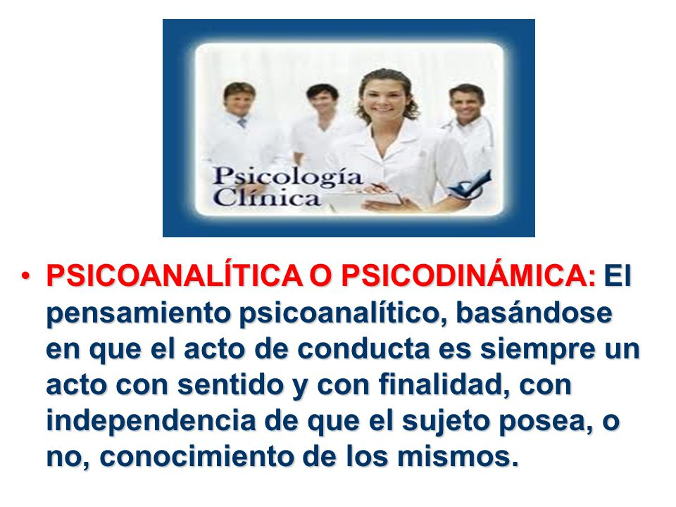 PSICOANALÍTICA O PSICODINÁMICA: El pensamiento psicoanalítico, basándose en que el acto de conducta es siempre un acto con sentido y con finalidad, co