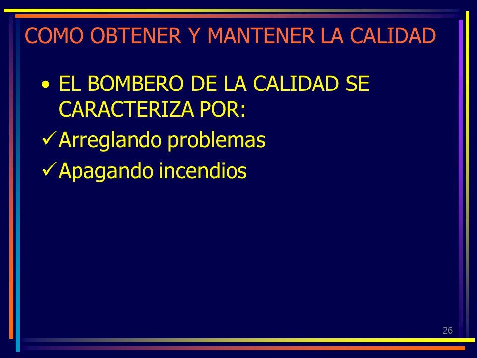 26 COMO OBTENER Y MANTENER LA CALIDAD EL BOMBERO DE LA CALIDAD SE CARACTERIZA POR: Arreglando problemas Apagando incendios