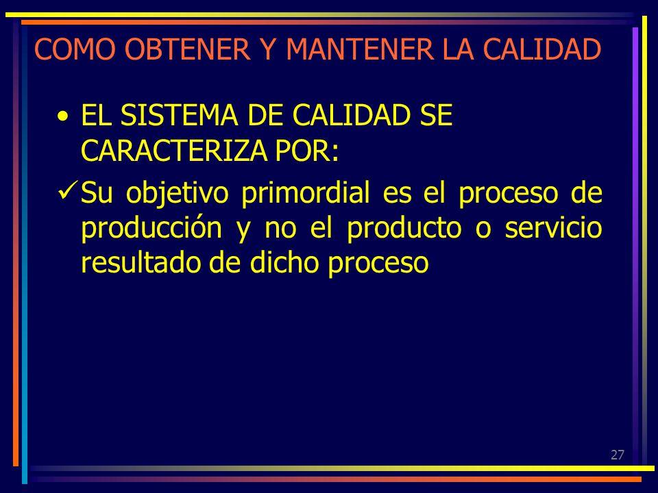 27 COMO OBTENER Y MANTENER LA CALIDAD EL SISTEMA DE CALIDAD SE CARACTERIZA POR: Su objetivo primordial es el proceso de producción y no el producto o
