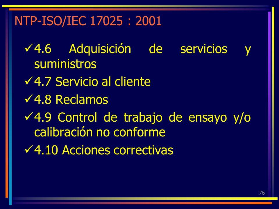 76 NTP-ISO/IEC 17025 : 2001 4.6 Adquisición de servicios y suministros 4.7 Servicio al cliente 4.8 Reclamos 4.9 Control de trabajo de ensayo y/o calib