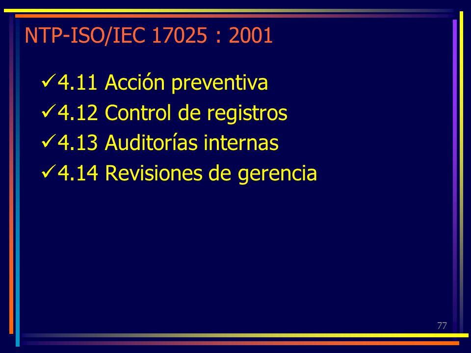 77 NTP-ISO/IEC 17025 : 2001 4.11 Acción preventiva 4.12 Control de registros 4.13 Auditorías internas 4.14 Revisiones de gerencia