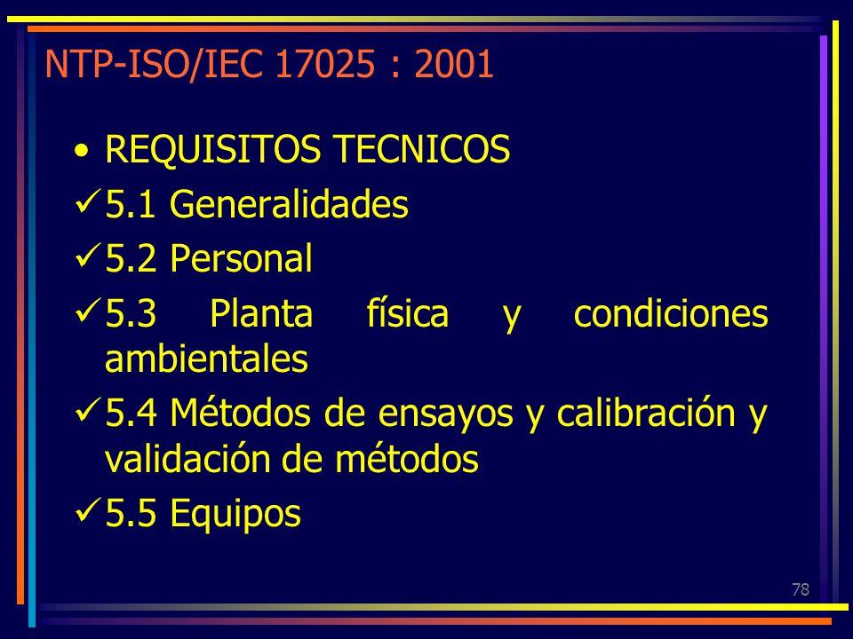 78 NTP-ISO/IEC 17025 : 2001 REQUISITOS TECNICOS 5.1 Generalidades 5.2 Personal 5.3 Planta física y condiciones ambientales 5.4 Métodos de ensayos y ca