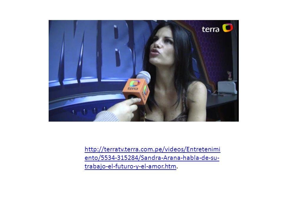 http://terratv.terra.com.pe/videos/Entretenimi ento/5534-315284/Sandra-Arana-habla-de-su- trabajo-el-futuro-y-el-amor.htmhttp://terratv.terra.com.pe/v