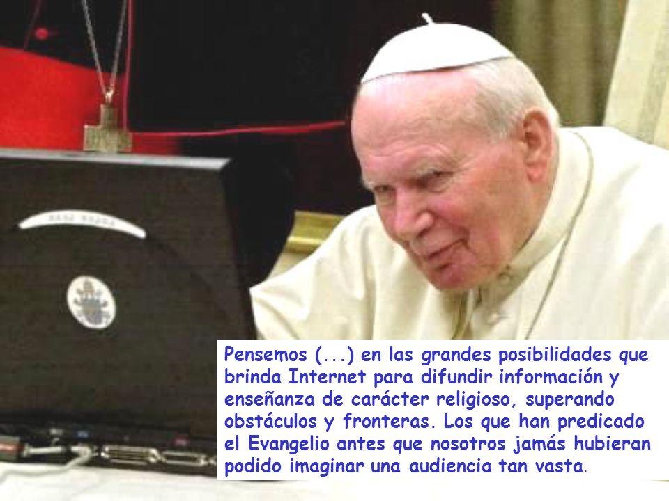 Pensemos (...) en las grandes posibilidades que brinda Internet para difundir información y enseñanza de carácter religioso, superando obstáculos y fronteras.