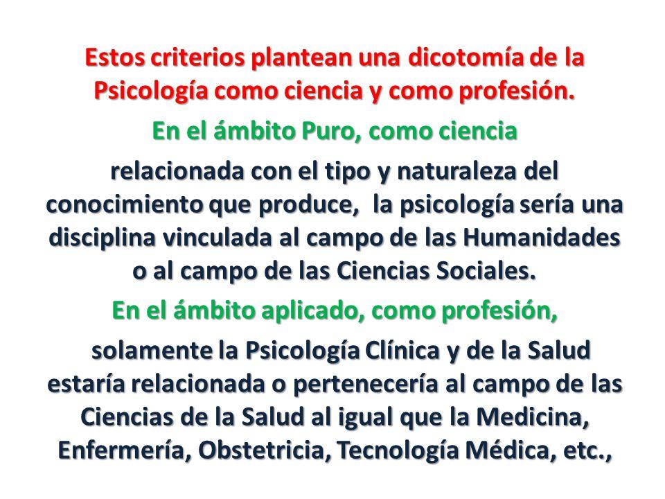 Estos criterios plantean una dicotomía de la Psicología como ciencia y como profesión. En el ámbito Puro, como ciencia relacionada con el tipo y natur