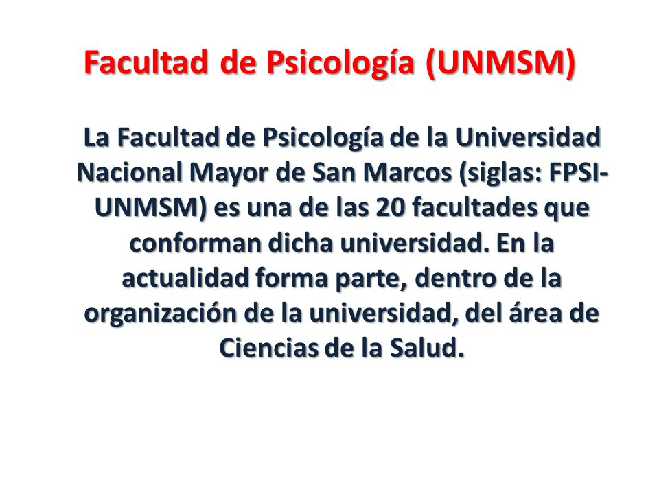Facultad de Psicología (UNMSM) La Facultad de Psicología de la Universidad Nacional Mayor de San Marcos (siglas: FPSI- UNMSM) es una de las 20 faculta