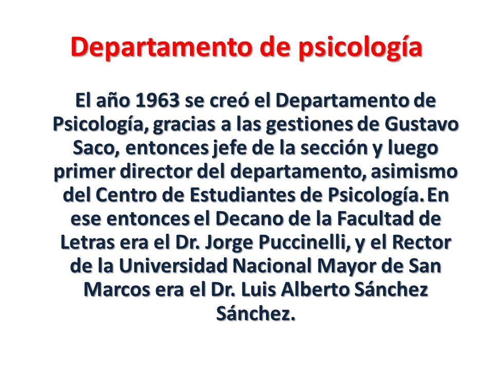 Departamento de psicología El año 1963 se creó el Departamento de Psicología, gracias a las gestiones de Gustavo Saco, entonces jefe de la sección y l