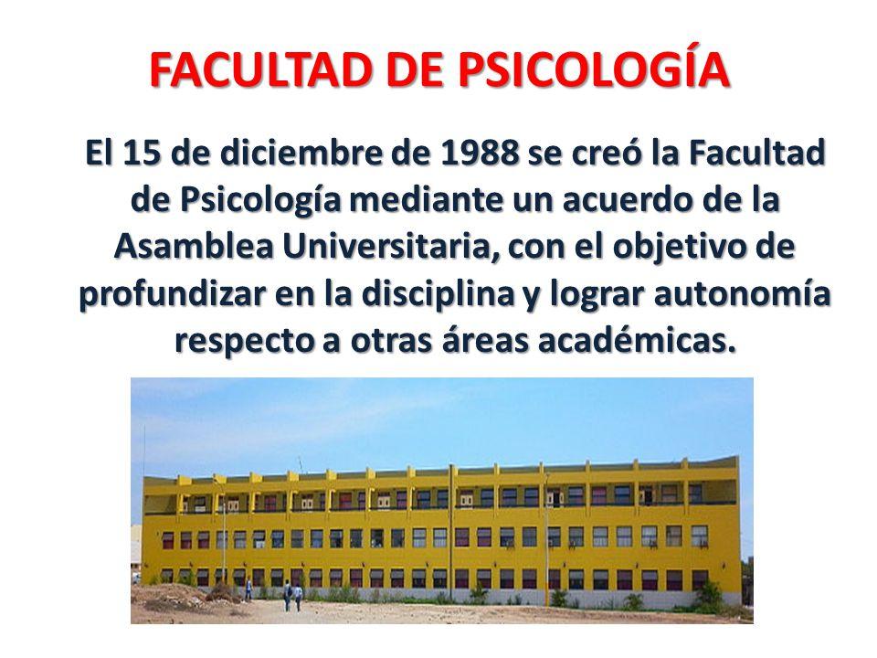 FACULTAD DE PSICOLOGÍA El 15 de diciembre de 1988 se creó la Facultad de Psicología mediante un acuerdo de la Asamblea Universitaria, con el objetivo