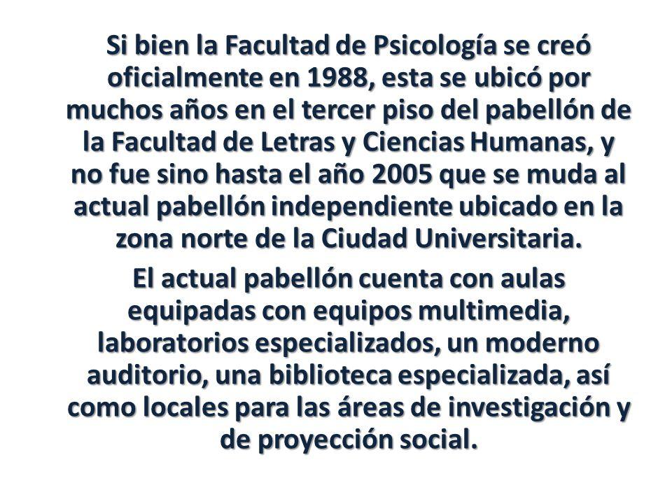 Si bien la Facultad de Psicología se creó oficialmente en 1988, esta se ubicó por muchos años en el tercer piso del pabellón de la Facultad de Letras