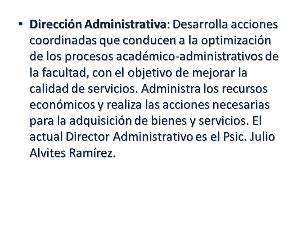Dirección Administrativa: Desarrolla acciones coordinadas que conducen a la optimización de los procesos académico-administrativos de la facultad, con