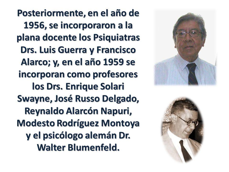 Posteriormente, en el año de 1956, se incorporaron a la plana docente los Psiquiatras Drs. Luis Guerra y Francisco Alarco; y, en el año 1959 se incorp