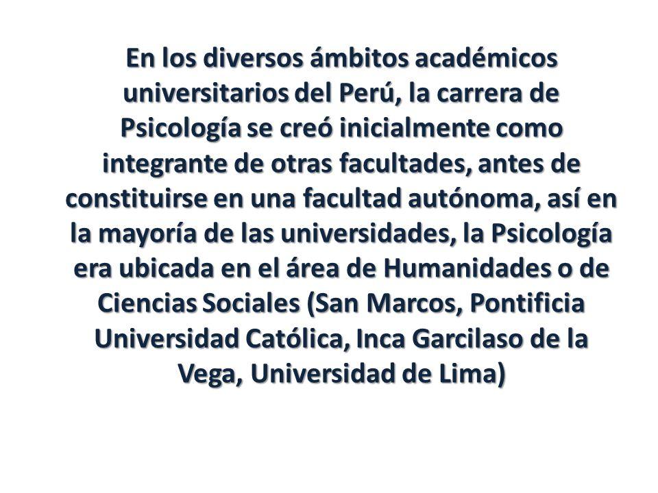En los diversos ámbitos académicos universitarios del Perú, la carrera de Psicología se creó inicialmente como integrante de otras facultades, antes d
