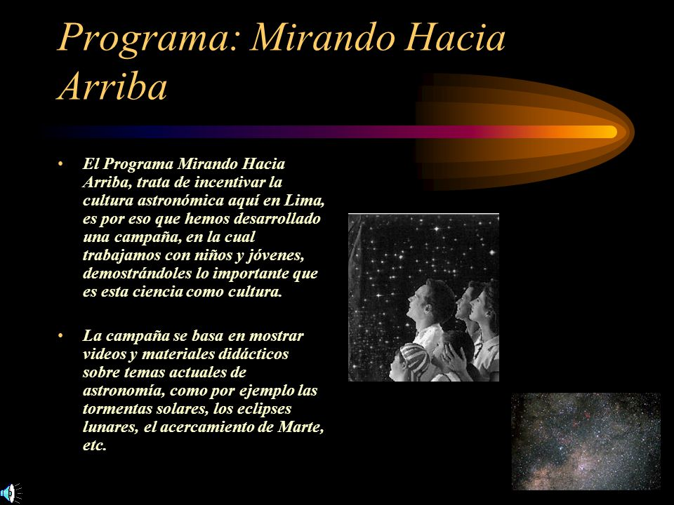 Programa: Mirando Hacia Arriba El Programa Mirando Hacia Arriba, trata de incentivar la cultura astronómica aquí en Lima, es por eso que hemos desarro