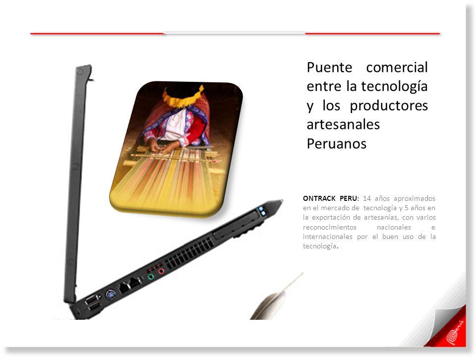 Puente comercial entre la tecnología y los productores artesanales Peruanos ONTRACK PERU: 14 años aproximados en el mercado de tecnología y 5 años en