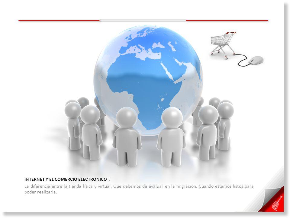 INTERNET Y EL COMERCIO ELECTRONICO : La diferencia entre la tienda física y virtual. Que debemos de evaluar en la migración. Cuando estamos listos par