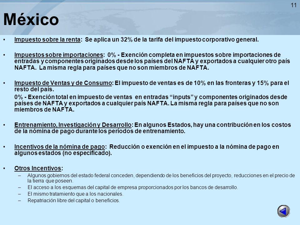 11 México Impuesto sobre la renta: Se aplica un 32% de la tarifa del impuesto corporativo general. Impuestos sobre importaciones: 0% - Exención comple