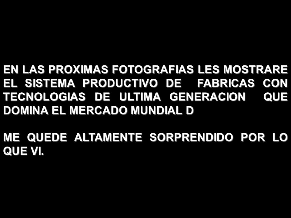 EN LAS PROXIMAS FOTOGRAFIAS LES MOSTRARE EL SISTEMA PRODUCTIVO DE FABRICAS CON TECNOLOGIAS DE ULTIMA GENERACION QUE DOMINA EL MERCADO MUNDIAL D ME QUEDE ALTAMENTE SORPRENDIDO POR LO QUE VI.