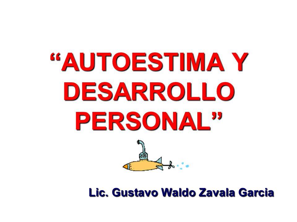 AUTOESTIMA Y DESARROLLO PERSONAL Lic. Gustavo Waldo Zavala Garcia